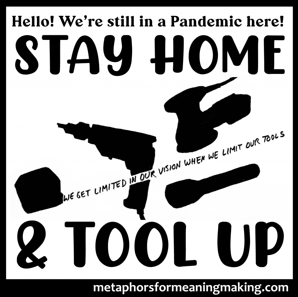 """silhouette of several tools including a tape measure, drill, sander, and flashlight. Instead of a measuring tape, words are being """"pulled"""" out of the tape measure: """"we get limited in our vision when we limit our tools."""" Above and below are bolded words """"Stay Home & Tool Up"""""""