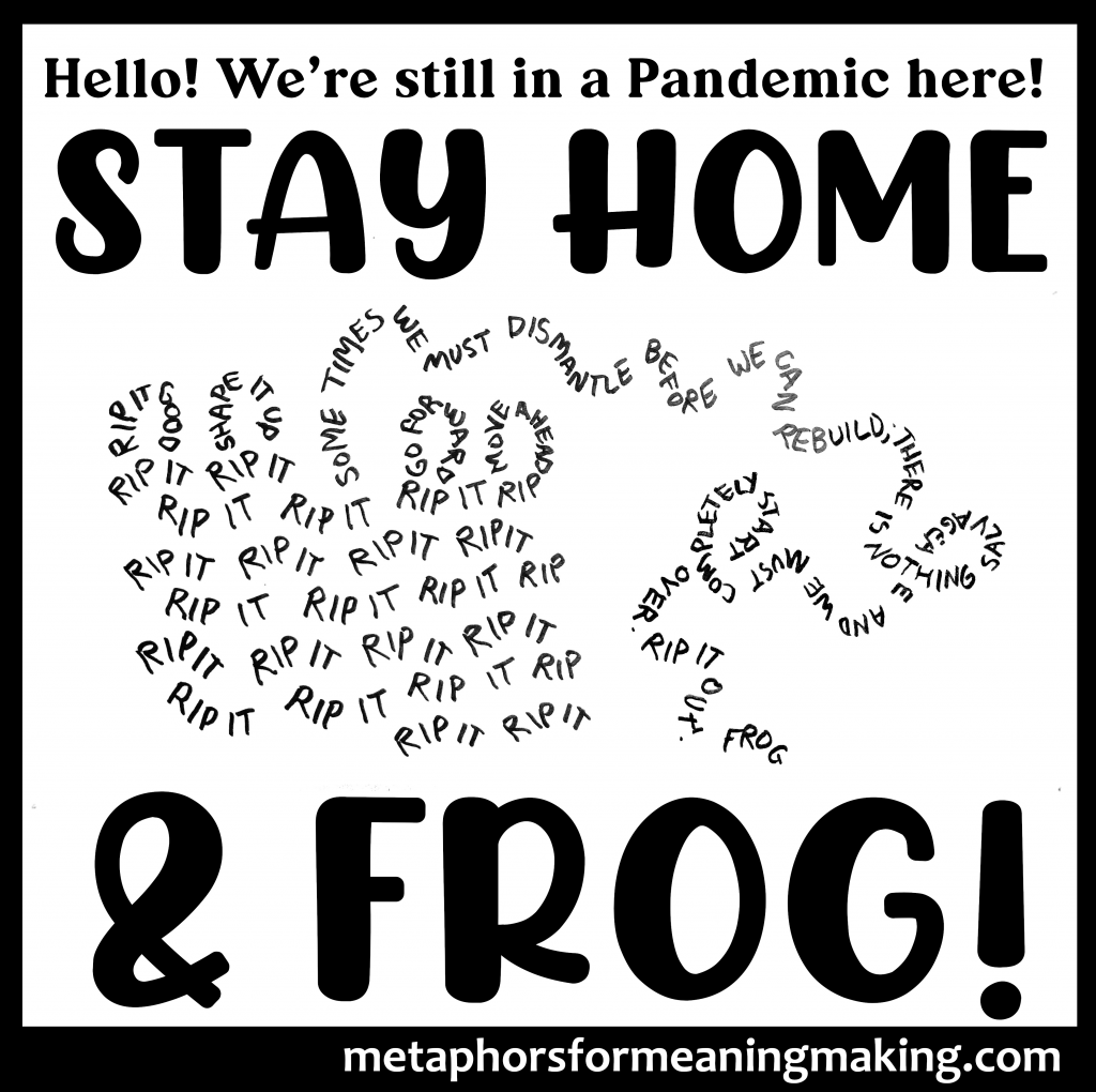 """words above image: """"Hello! We're still in a Pandemic here! Stay Home & Frog"""" with words taking the shape of knitted stitches that are being unwound : """"Rip it Rip it Rip it... Sometimes we must dismantle before we can rebuild."""""""